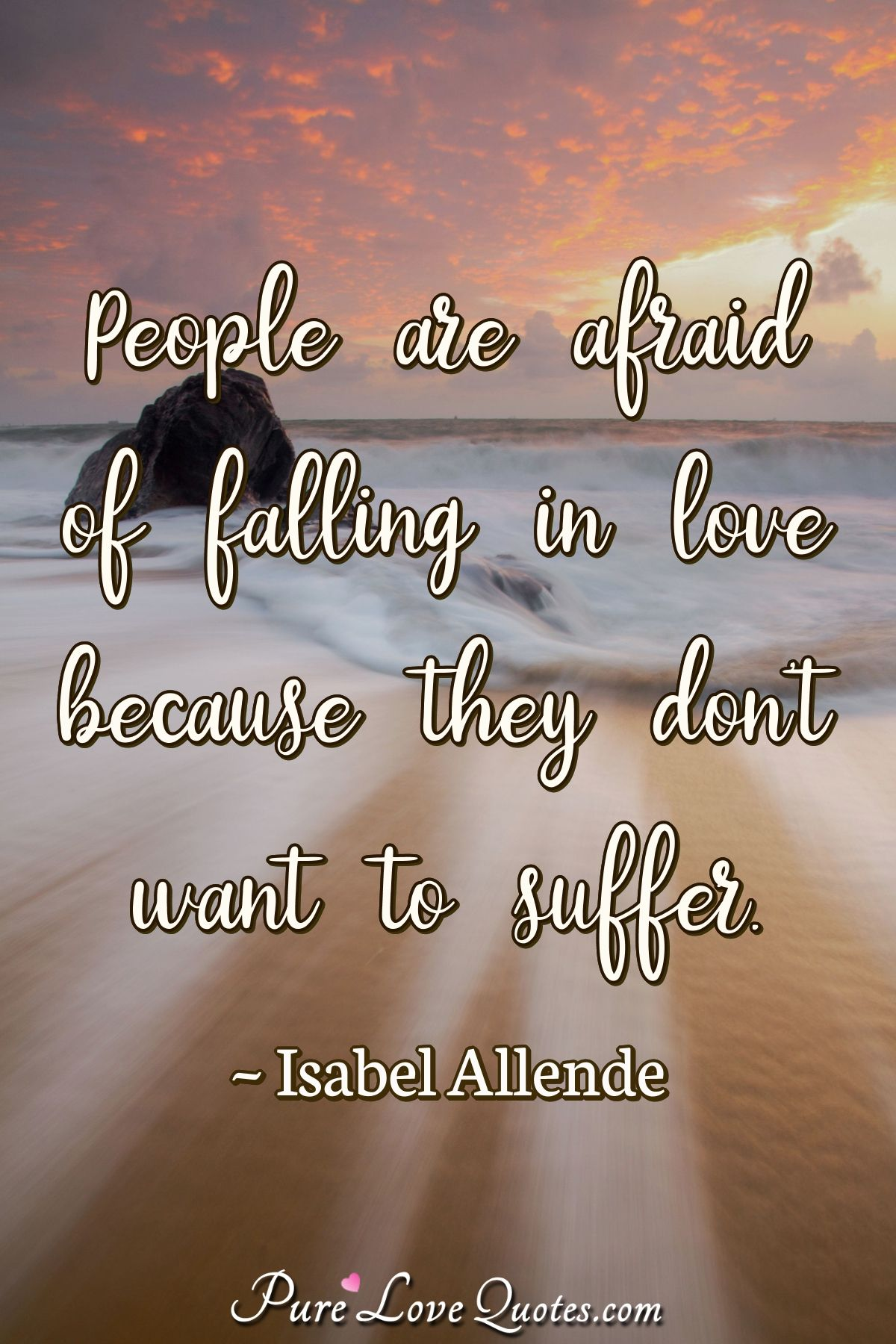 People are afraid of falling in love because they don't want to suffer. - Isabel Allende