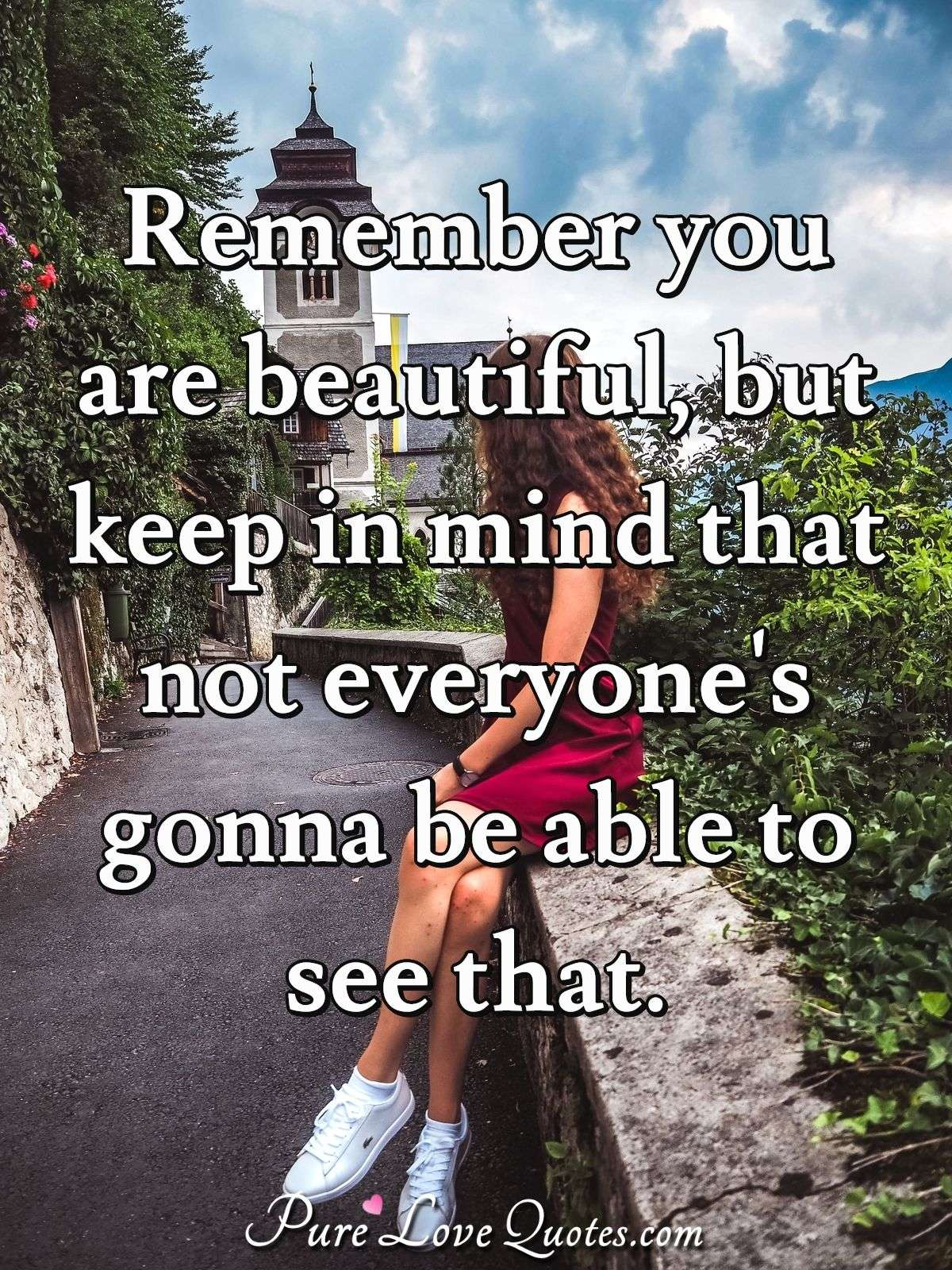 Remember you are beautiful, but keep in mind that not everyone's gonna be able to see that. - Anonymous