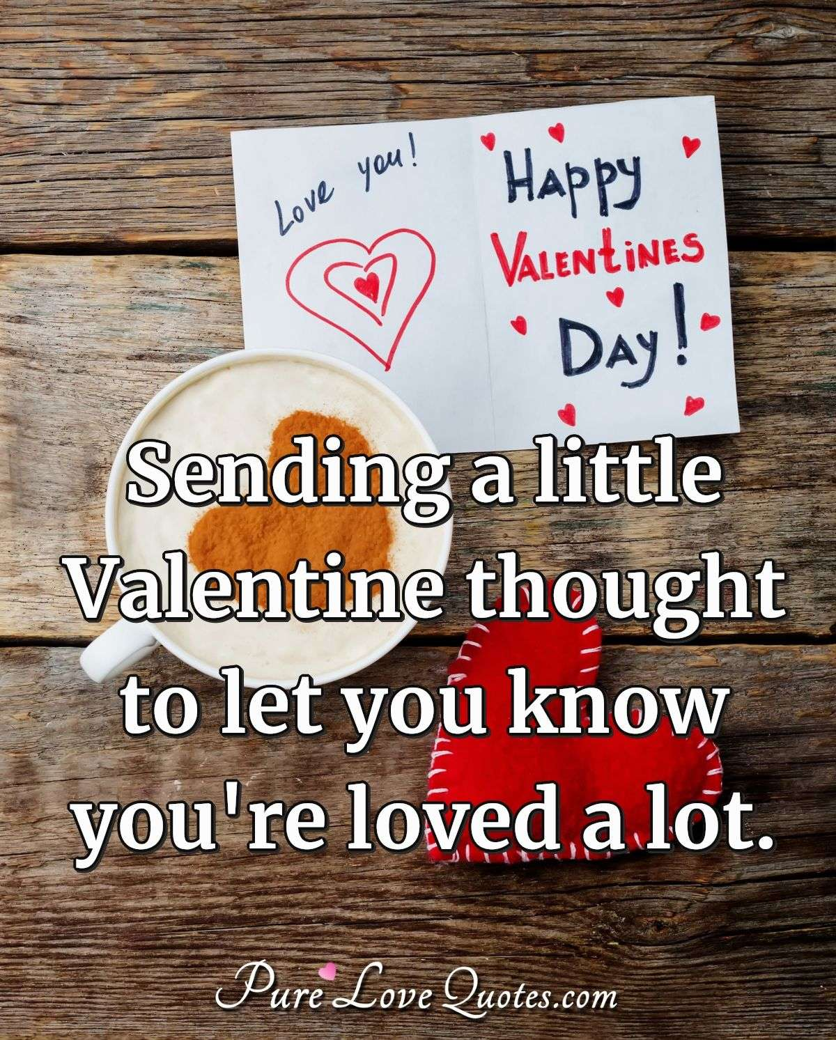 Sending a little Valentine thought to let you know you're loved a lot. - Anonymous