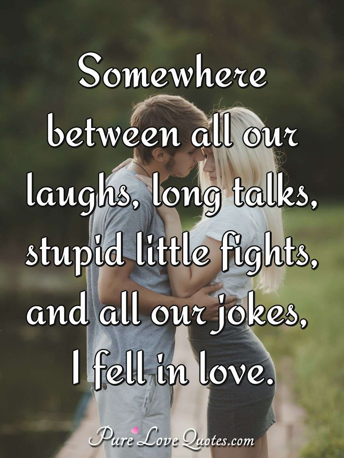 somewhere between all our laughs long talks stupid little fights