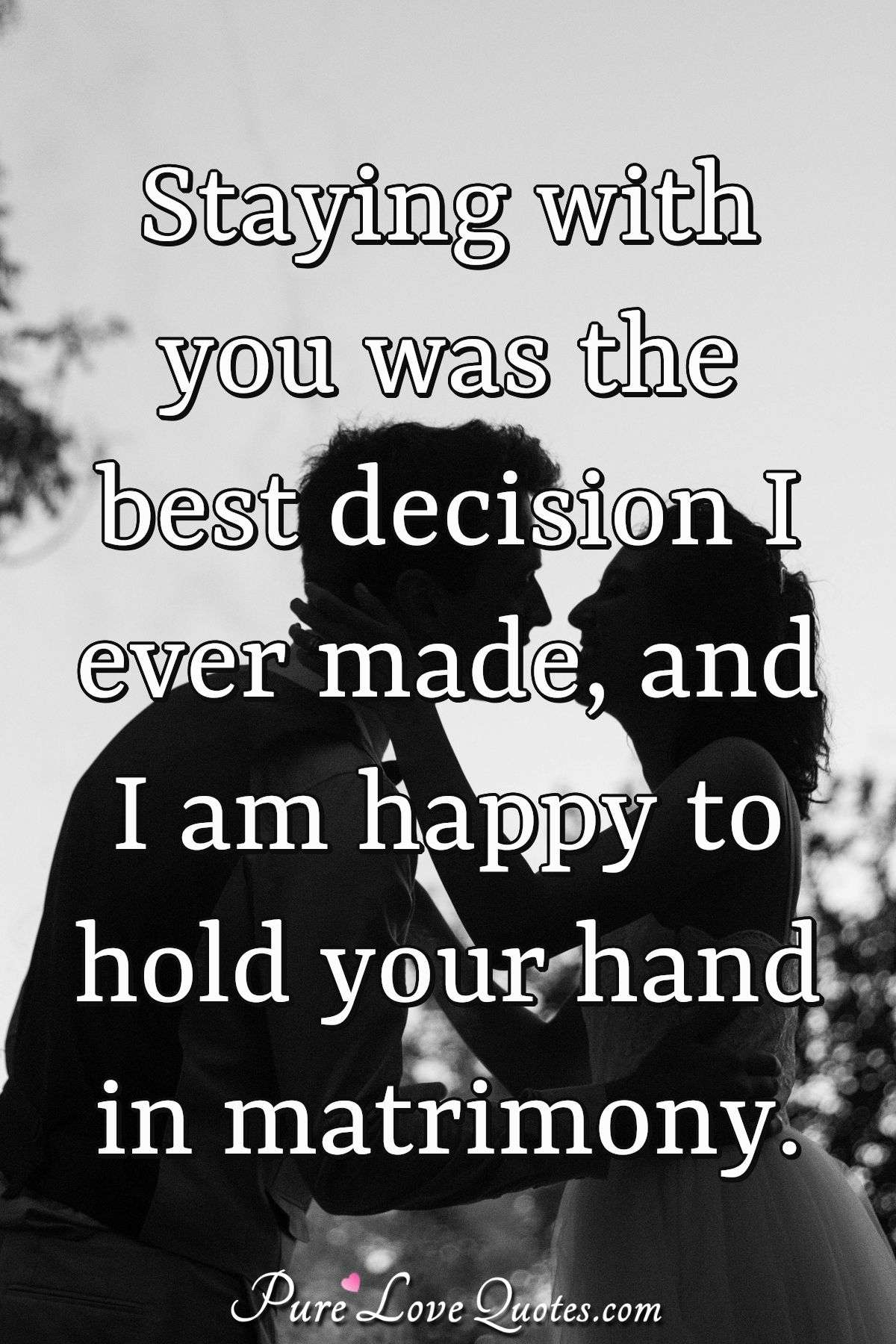 Staying with you was the best decision I ever made, and I am happy to hold your hand in matrimony. - PureLoveQuotes.com