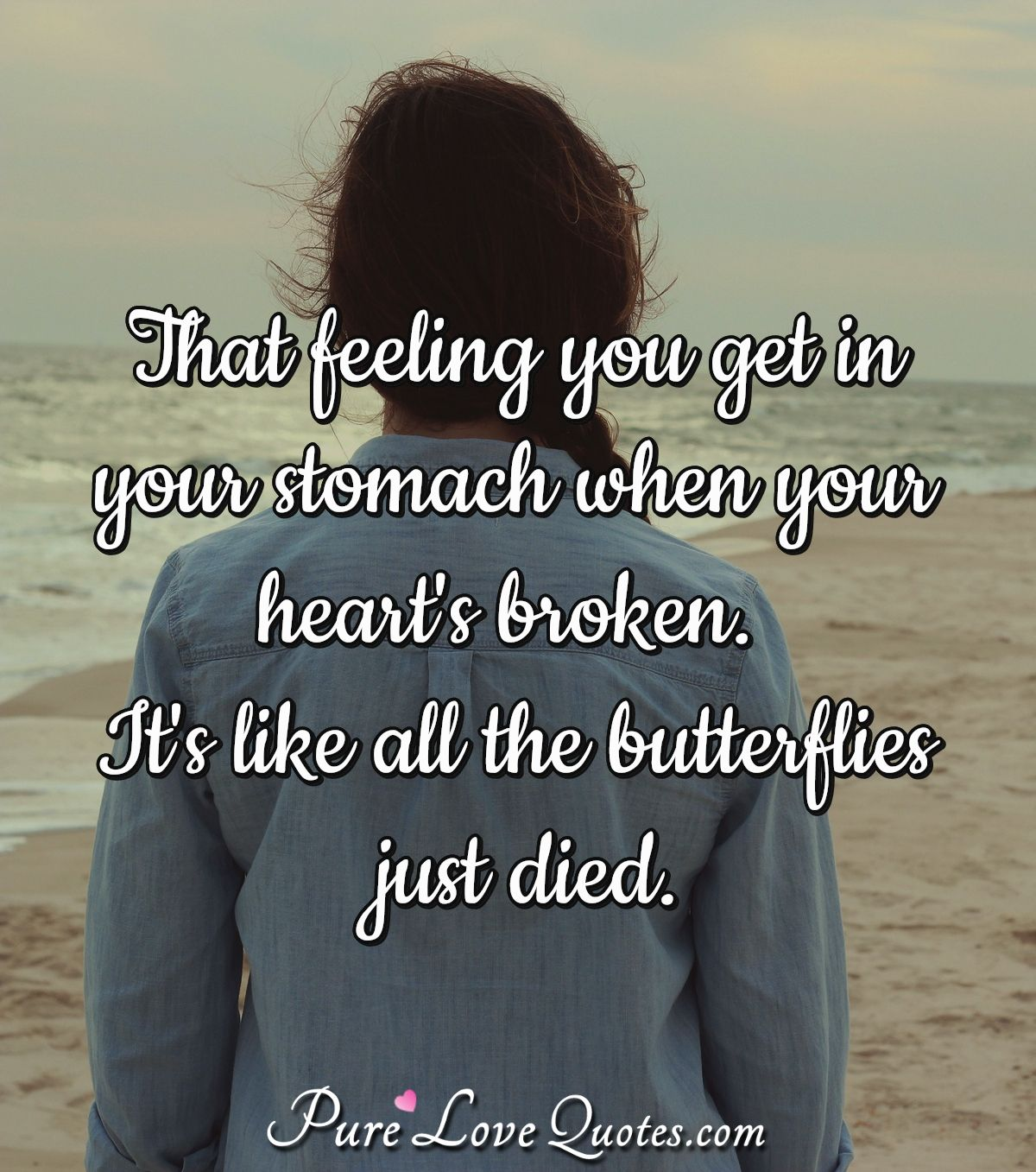 That feeling you get in your stomach when your heart's broken. It's like all the butterflies just died. - Anonymous