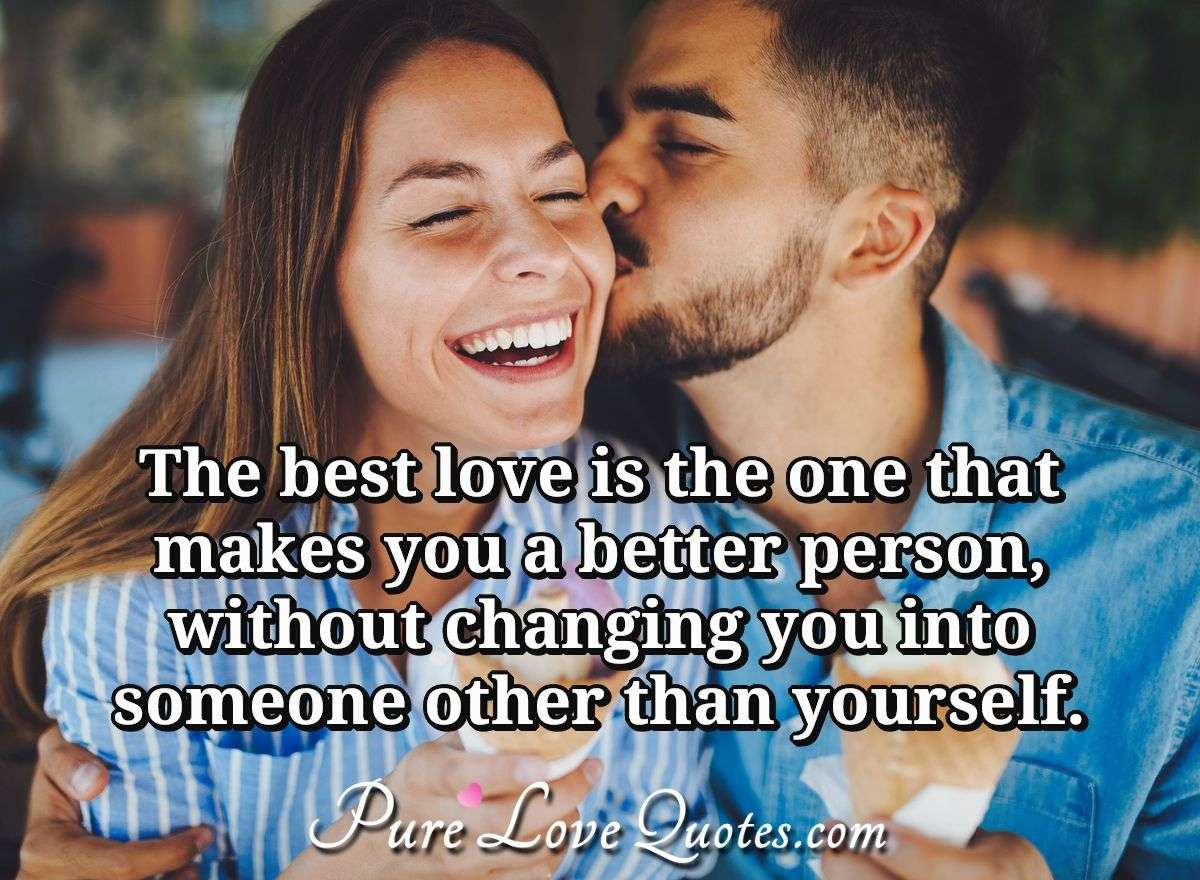 The best love is the one that makes you a better person, without changing you into someone other than yourself. - Anonymous