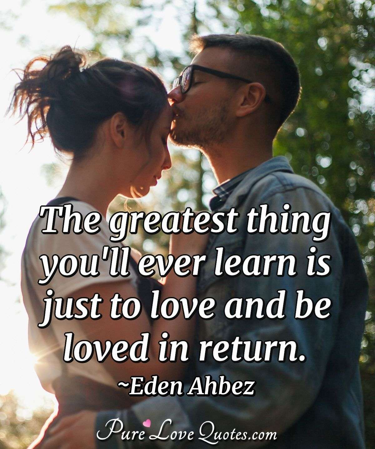 The greatest thing you'll ever learn is just to love and be loved in return. - Eden Ahbez