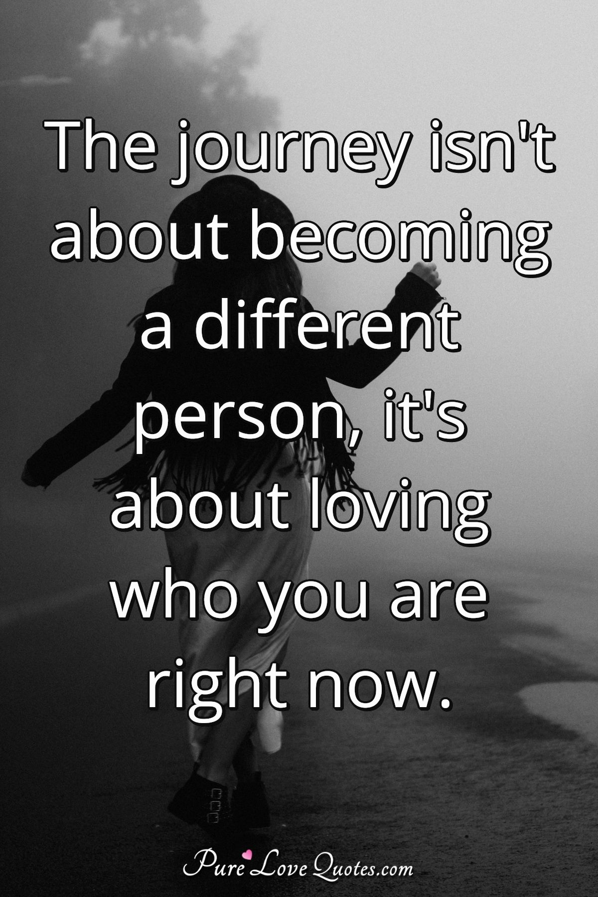 The journey isn't about becoming a different person, it's about loving who you are right now. - Anonymous