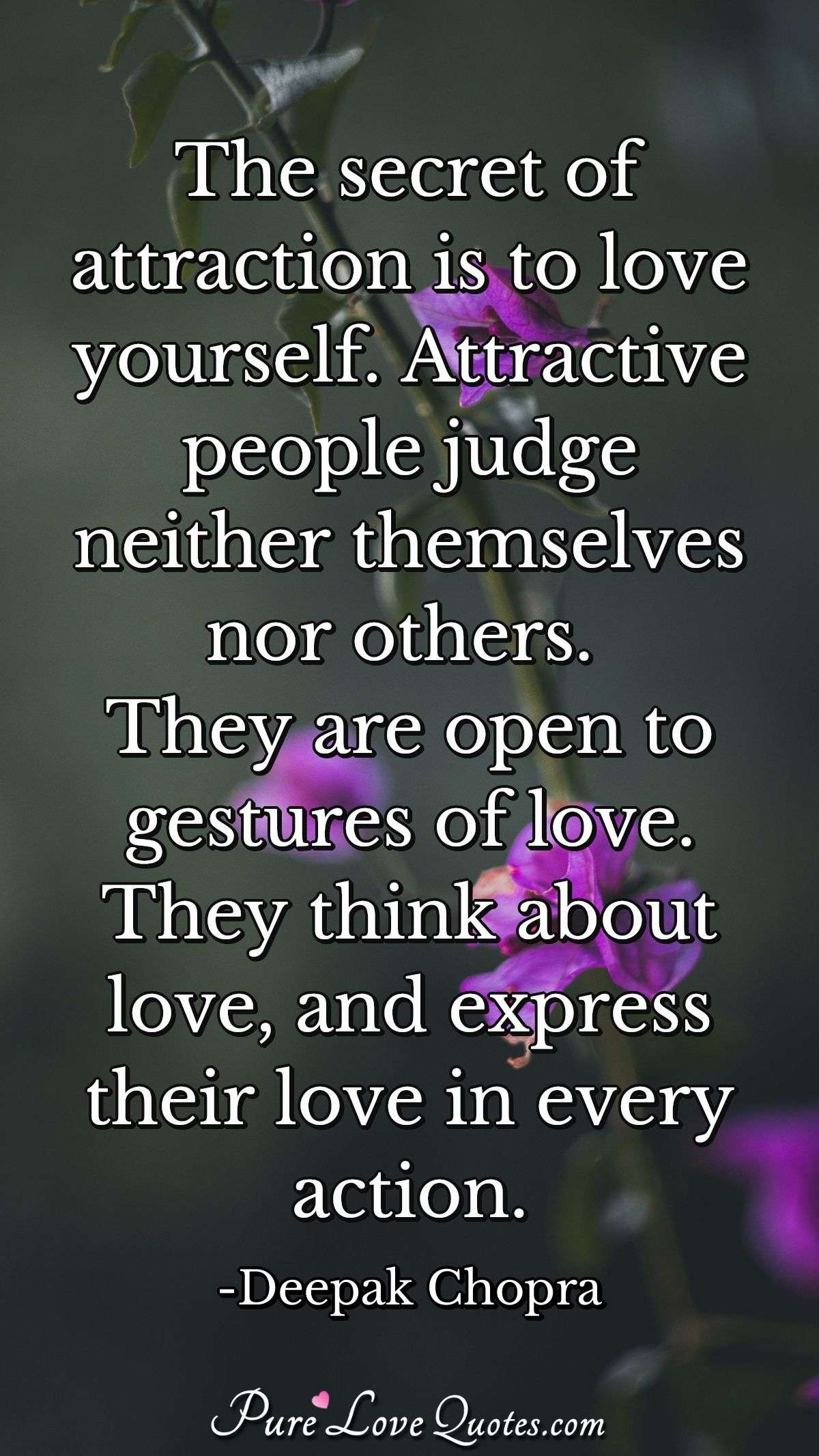 The secret of attraction is to love yourself. Attractive people judge neither themselves nor others. They are open to gestures of love. They think about love, and express their love in every action. - Deepak Chopra