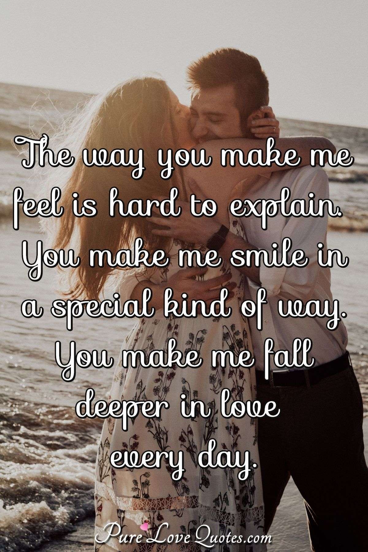 The way you make me feel is hard to explain. You make me smile in a special kind of way. You make me fall deeper in love every day. - Anonymous