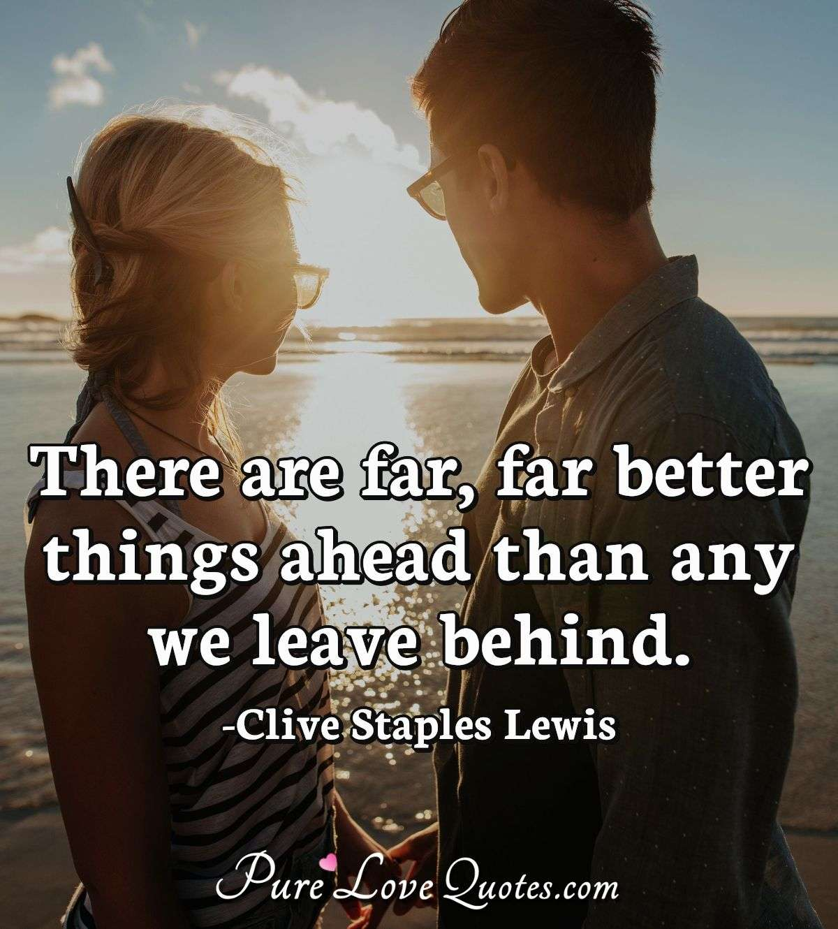 There are far, far better things ahead than any we leave behind. - Clive Staples Lewis