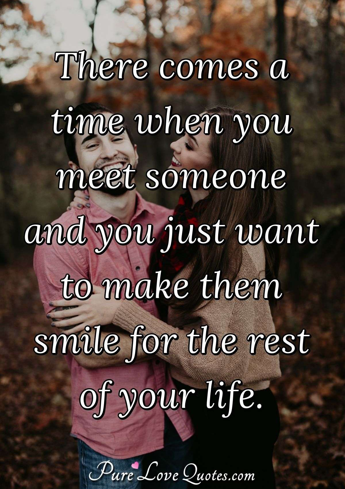 There comes a time when you meet someone and you just want to make them smile for the rest of your life. - Anonymous