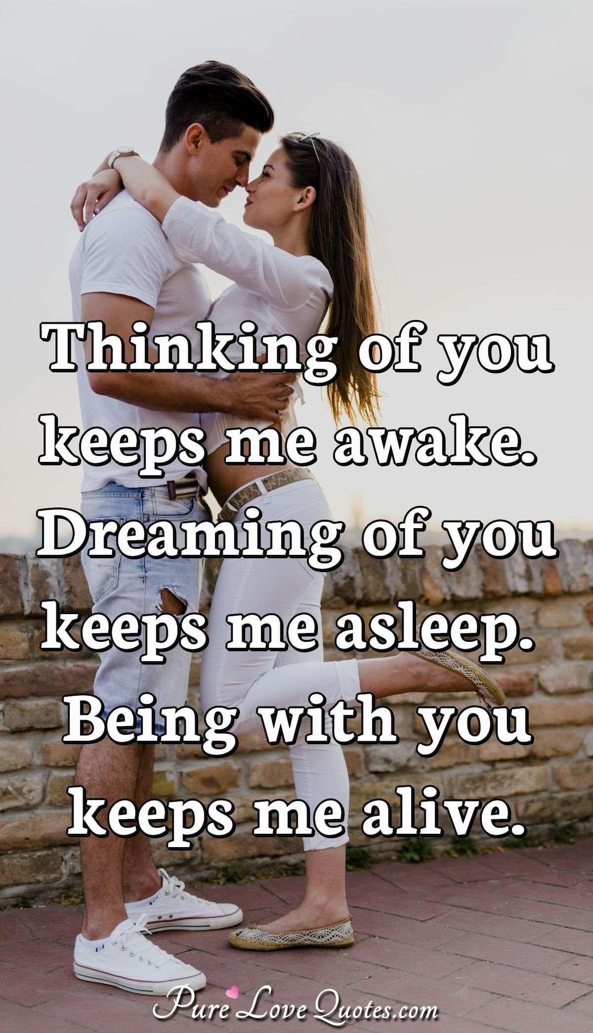 Thinking of you keeps me awake. Dreaming of you keeps me asleep. Being with you keeps me alive. - Anonymous