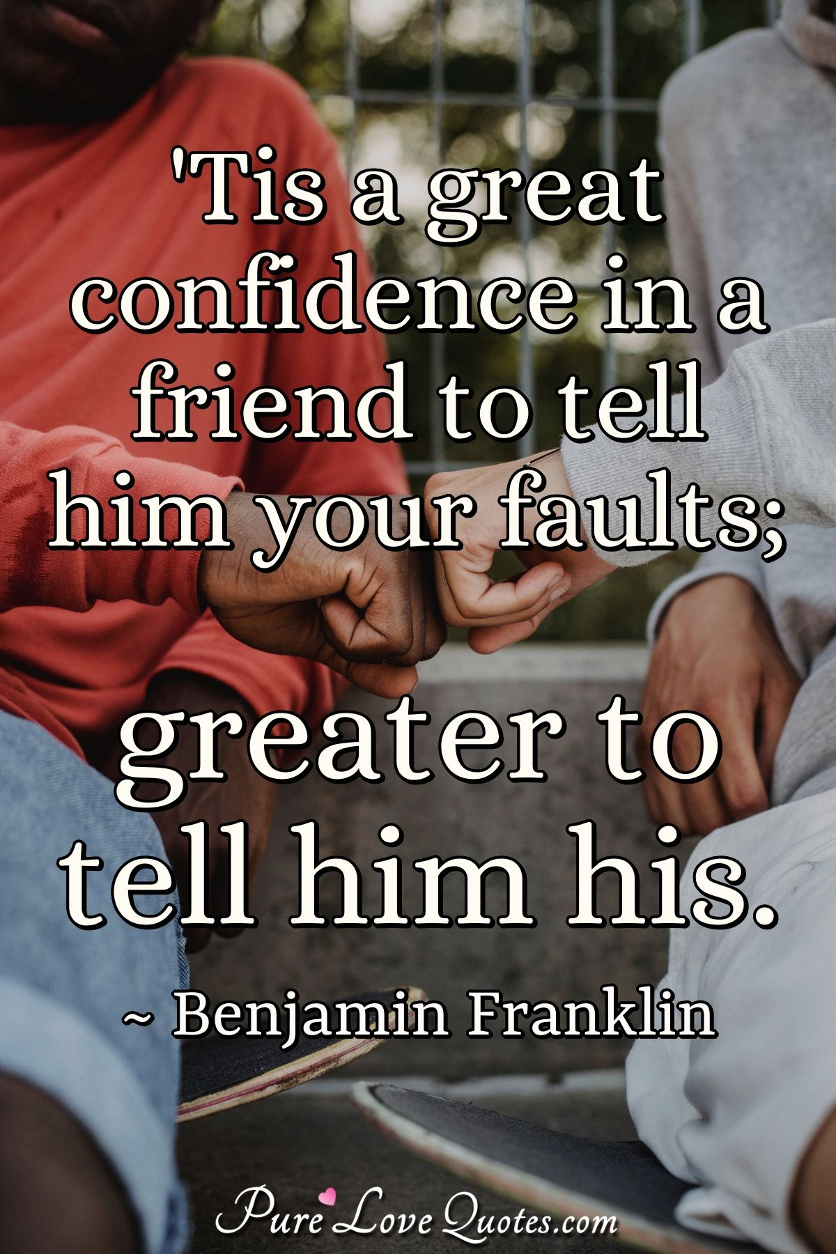 'Tis a great confidence in a friend to tell him your faults; greater to tell him his. - Benjamin Franklin
