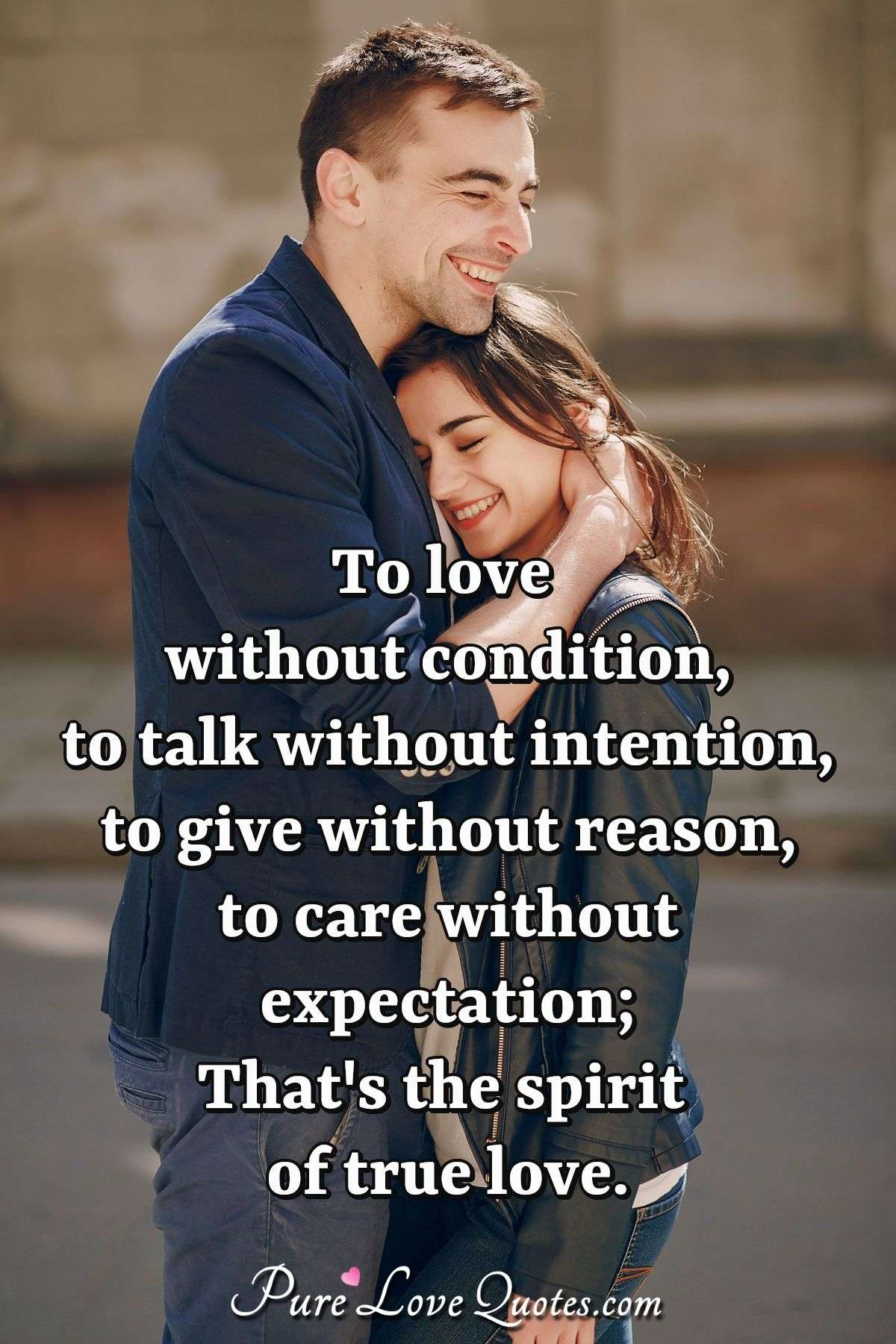 To love without condition, to talk without intention, to give without reason, to care without expectation; That's the spirit of true love. - Anonymous