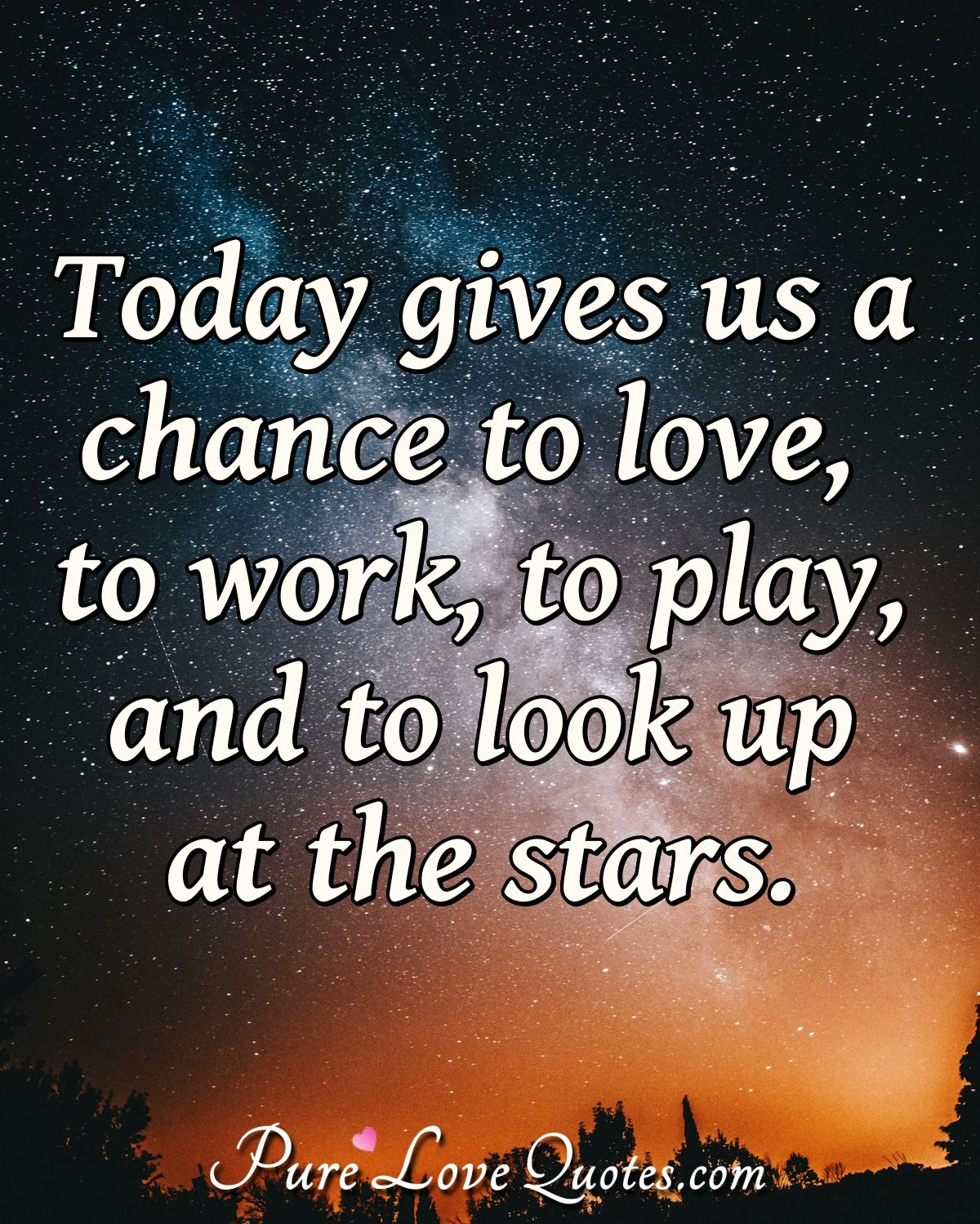 Today gives us a chance to love, to work, to play, and to look up at the stars.