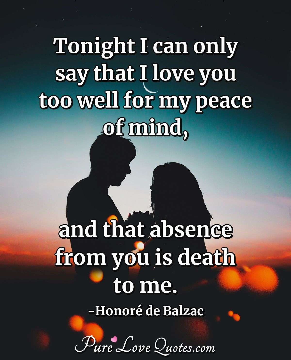 Tonight I can only say that I love you too well for my peace of mind, and that absence from you is death to me. - Honoré  de Balzac