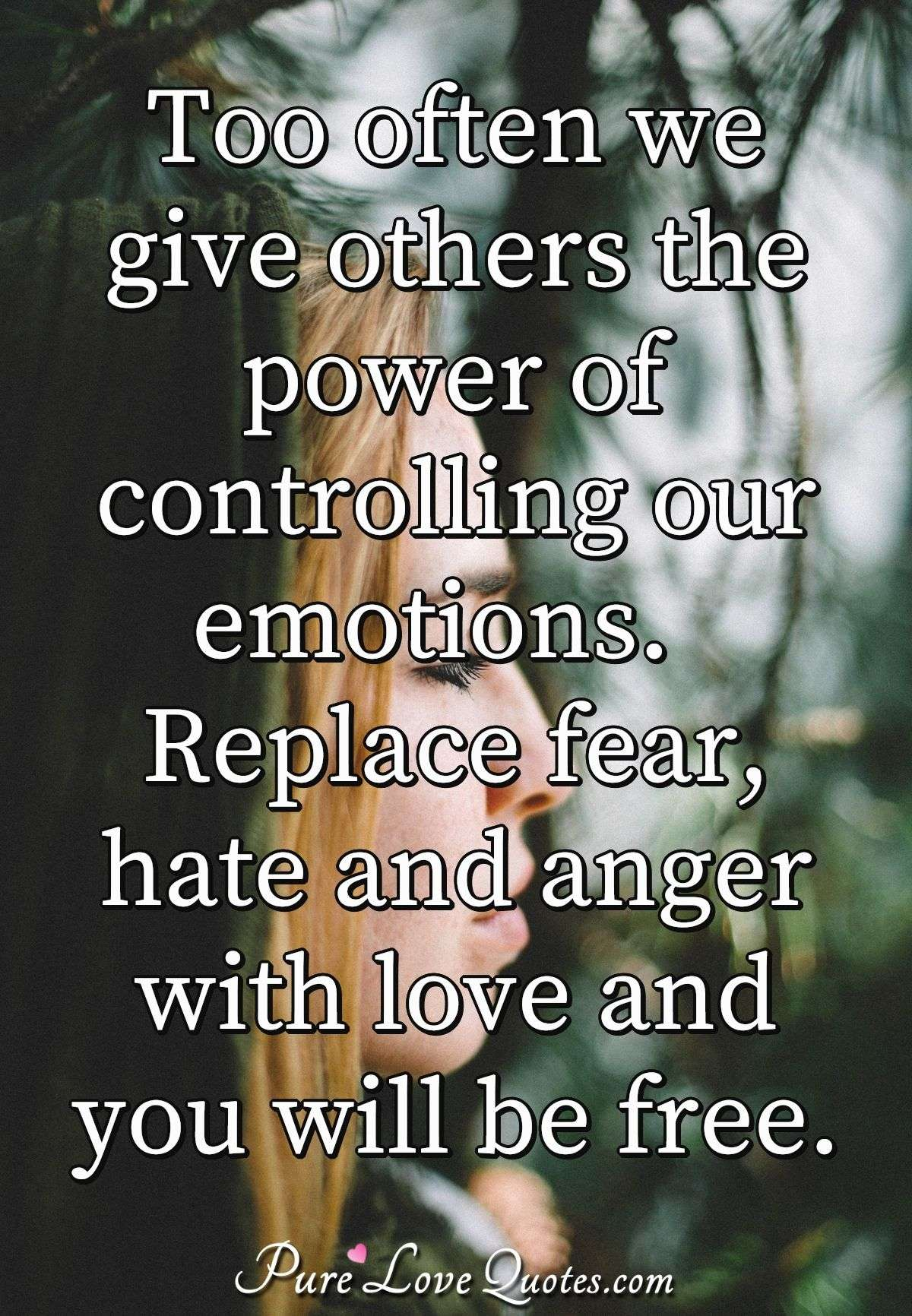 Too often we give others the power of controlling our emotions.  Replace fear, hate and anger with love and you will be free. - PureLoveQuotes.com
