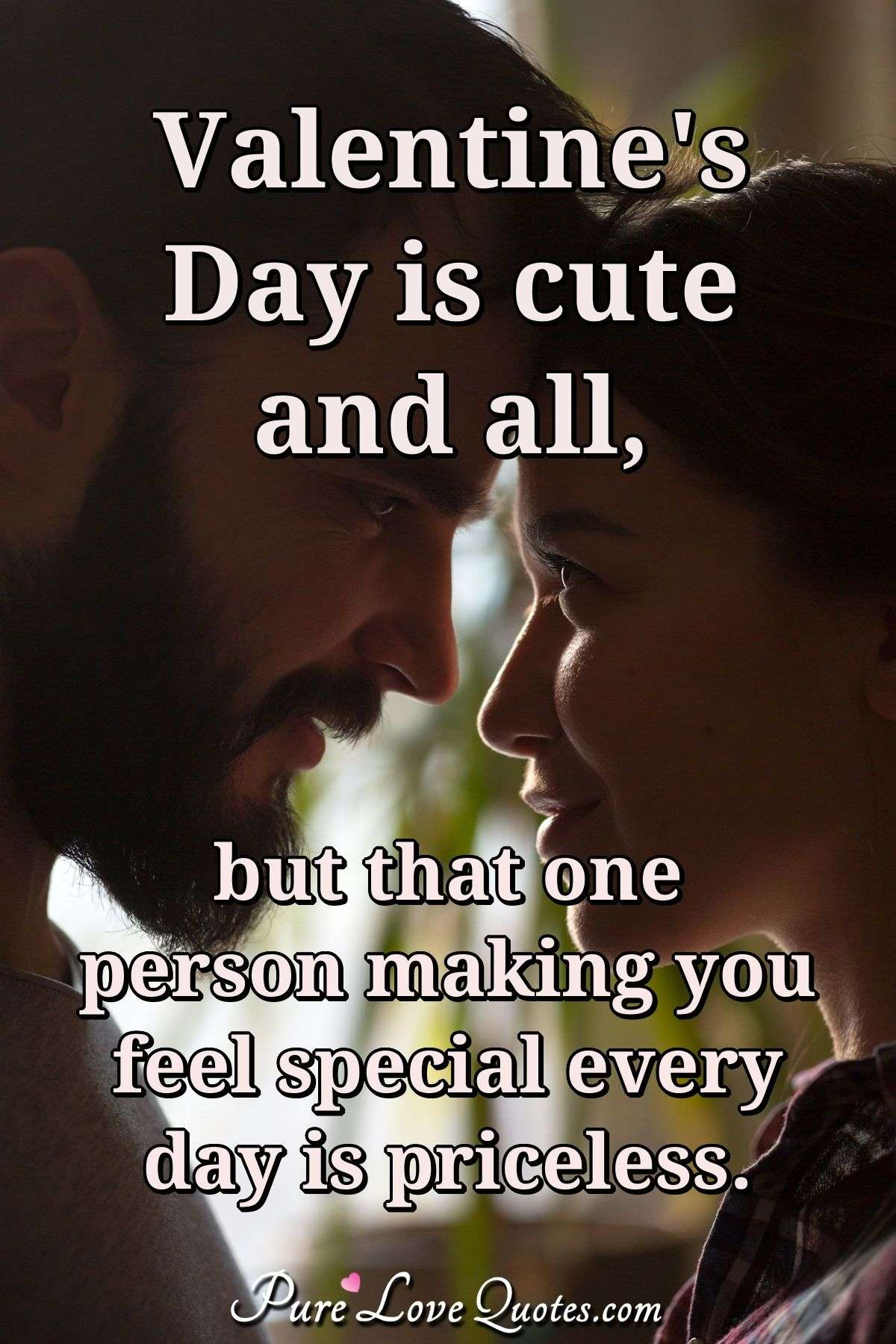 Valentine's day is cute and all, but that one person making you feel special every day is priceless. - Anonymous