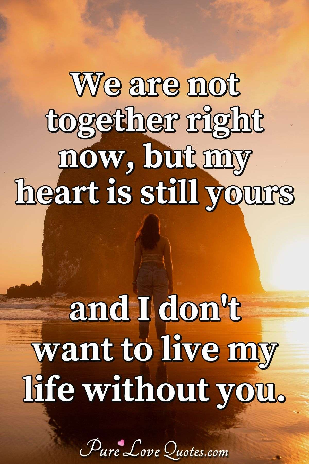 We are not together right now, but my heart is still yours and I don't want to live my life without you. - Anonymous