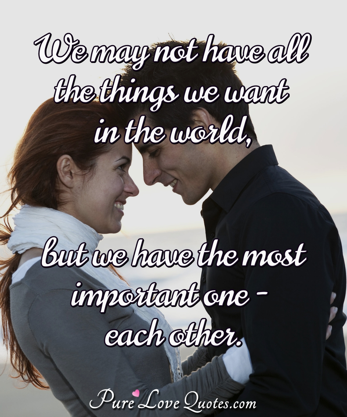 We may not have all the things we want in the world, but we have the most important one - each other. - PureLoveQuotes.com