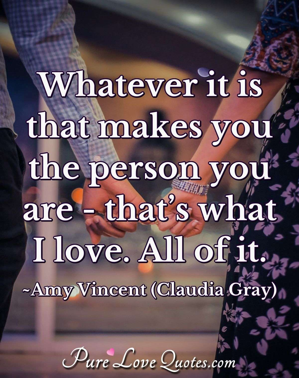 Whatever it is that makes you the person you are - that's what I love. All of it. - Amy Vincent (Claudia Gray)
