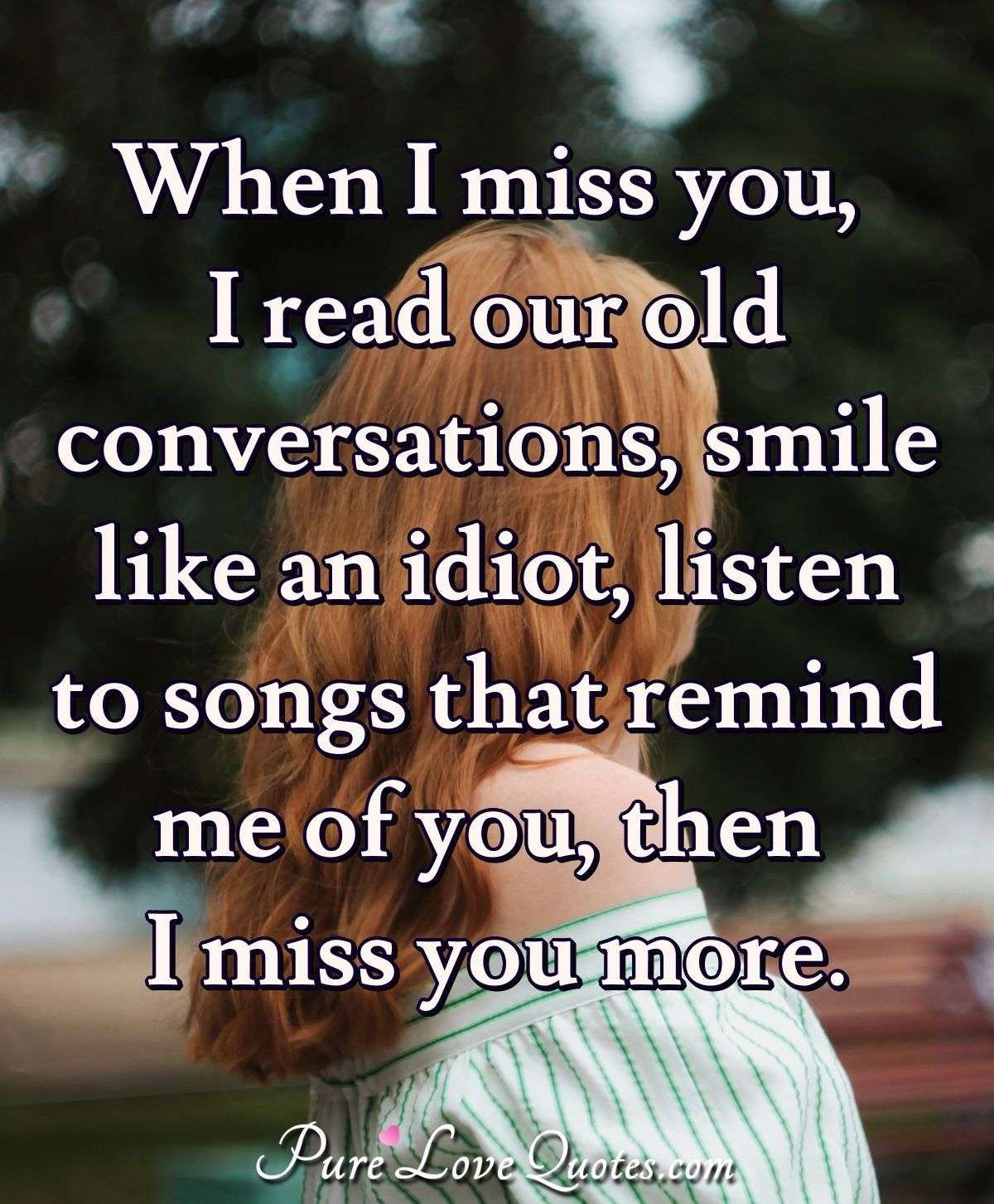 When I miss you, I read our old conversations, smile like an idiot, listen to songs that remind me of you, then I miss you more. - Anonymous