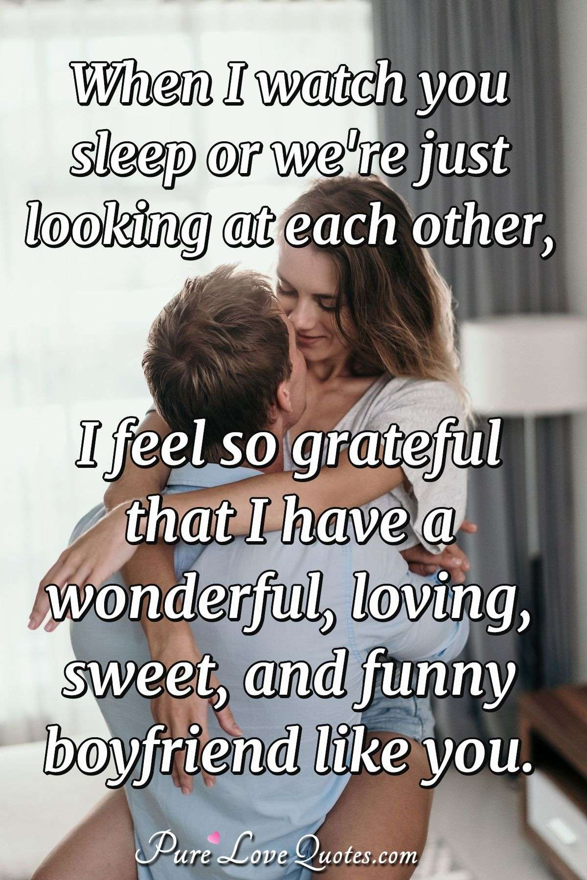 when i watch you sleep or we re just looking at each other i feel
