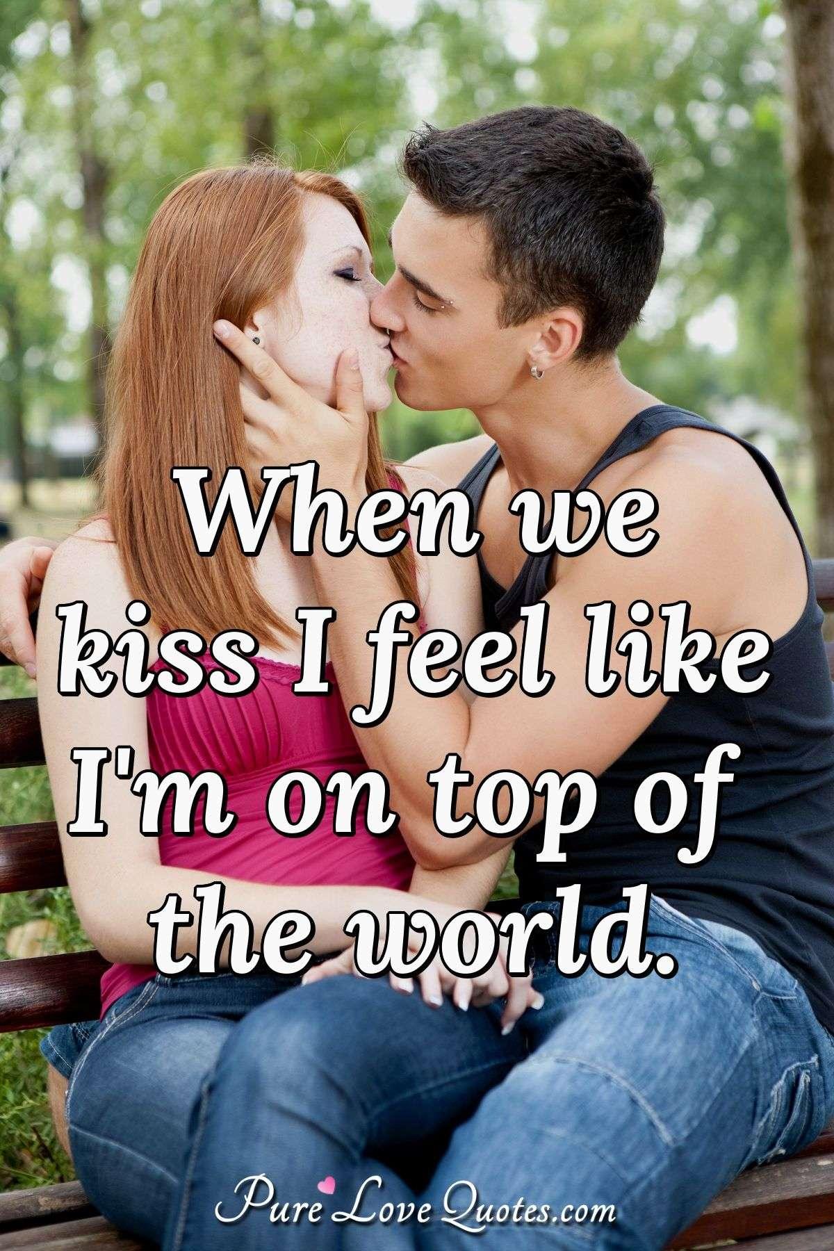 When we kiss I feel like Im on top of the world