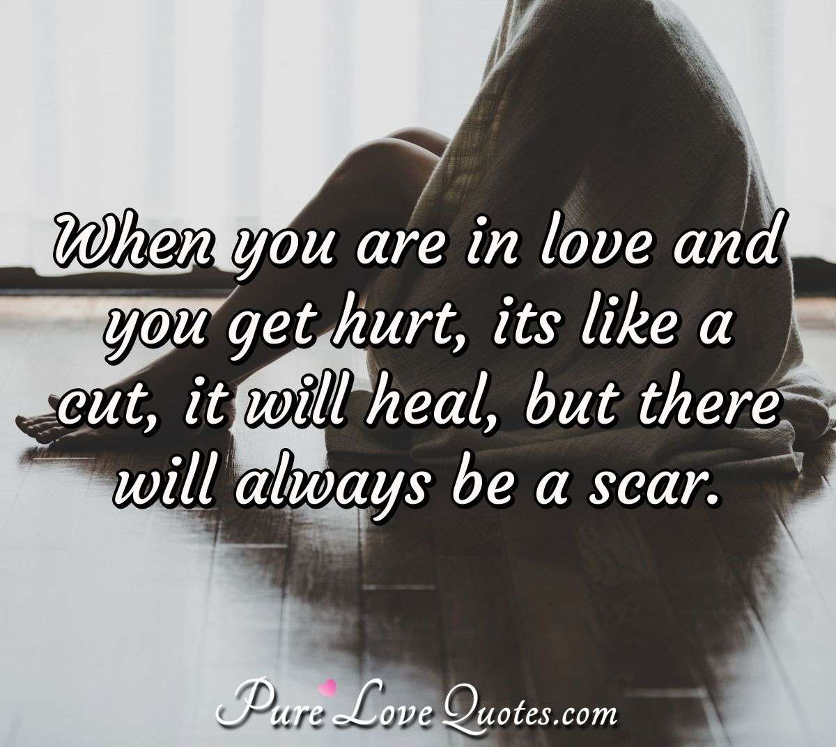 When you are in love and you get hurt, its like a cut, it will heal, but there will always be a scar. - Anonymous