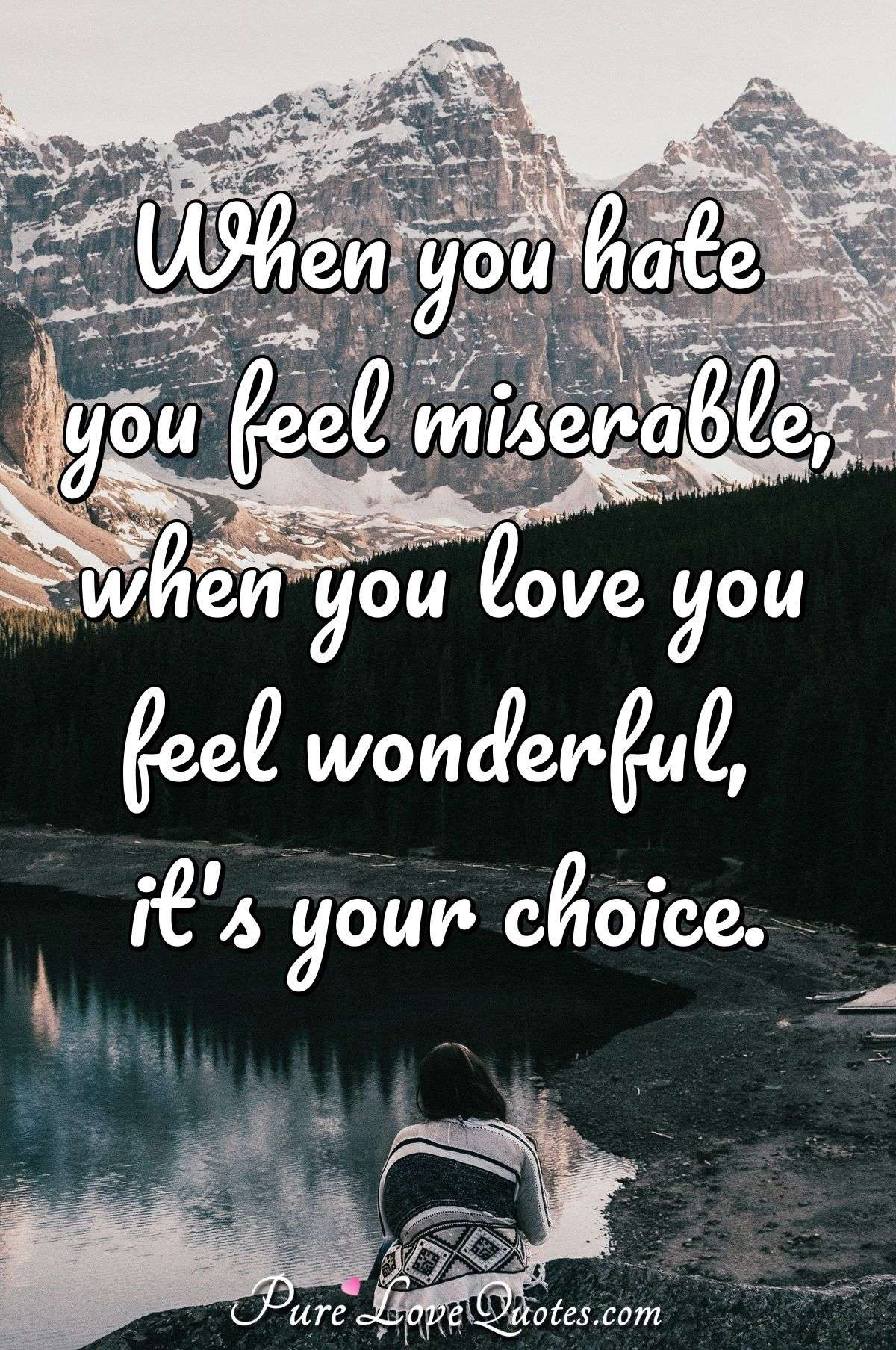 When you hate you feel miserable, when you love you feel wonderful, it's your choice. - PureLoveQuotes.com