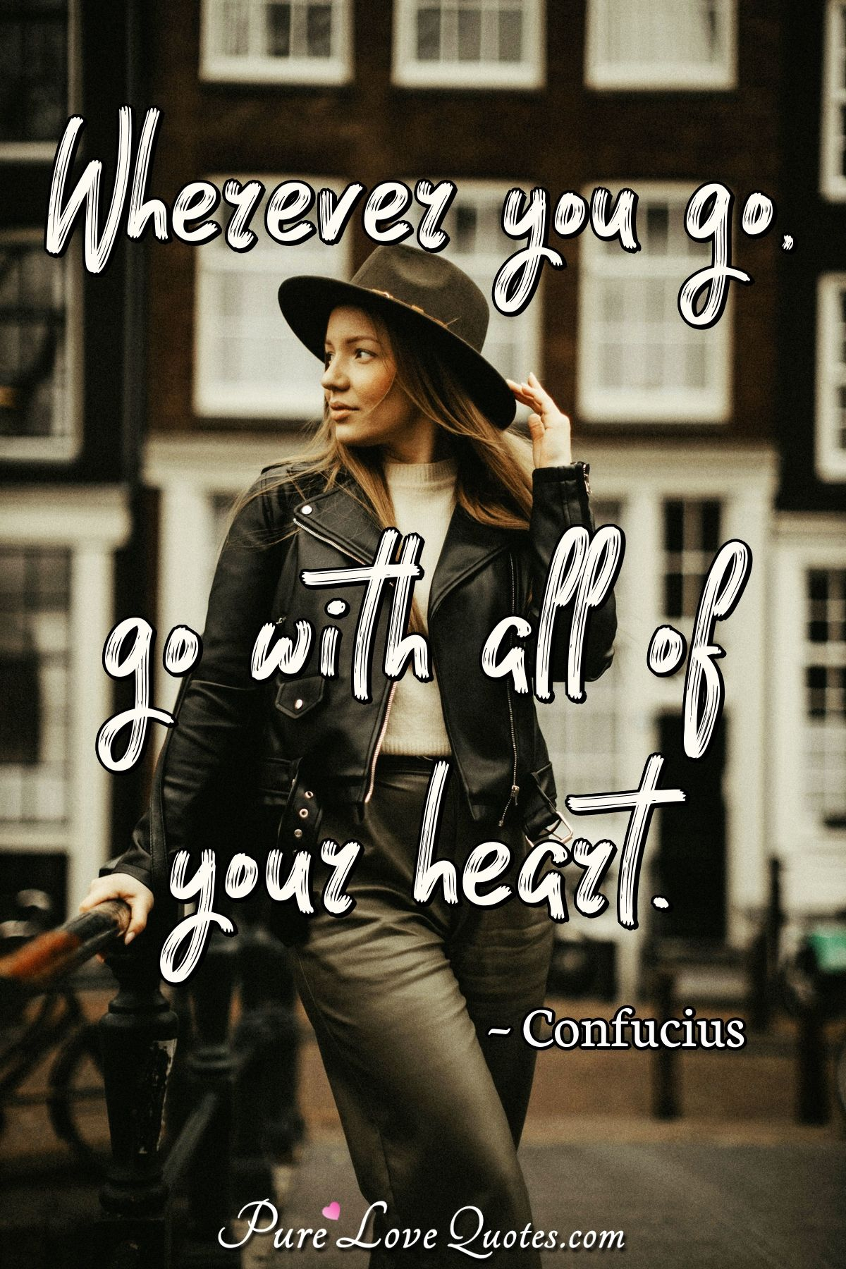Wherever you go, go with all of your heart. - Confucius