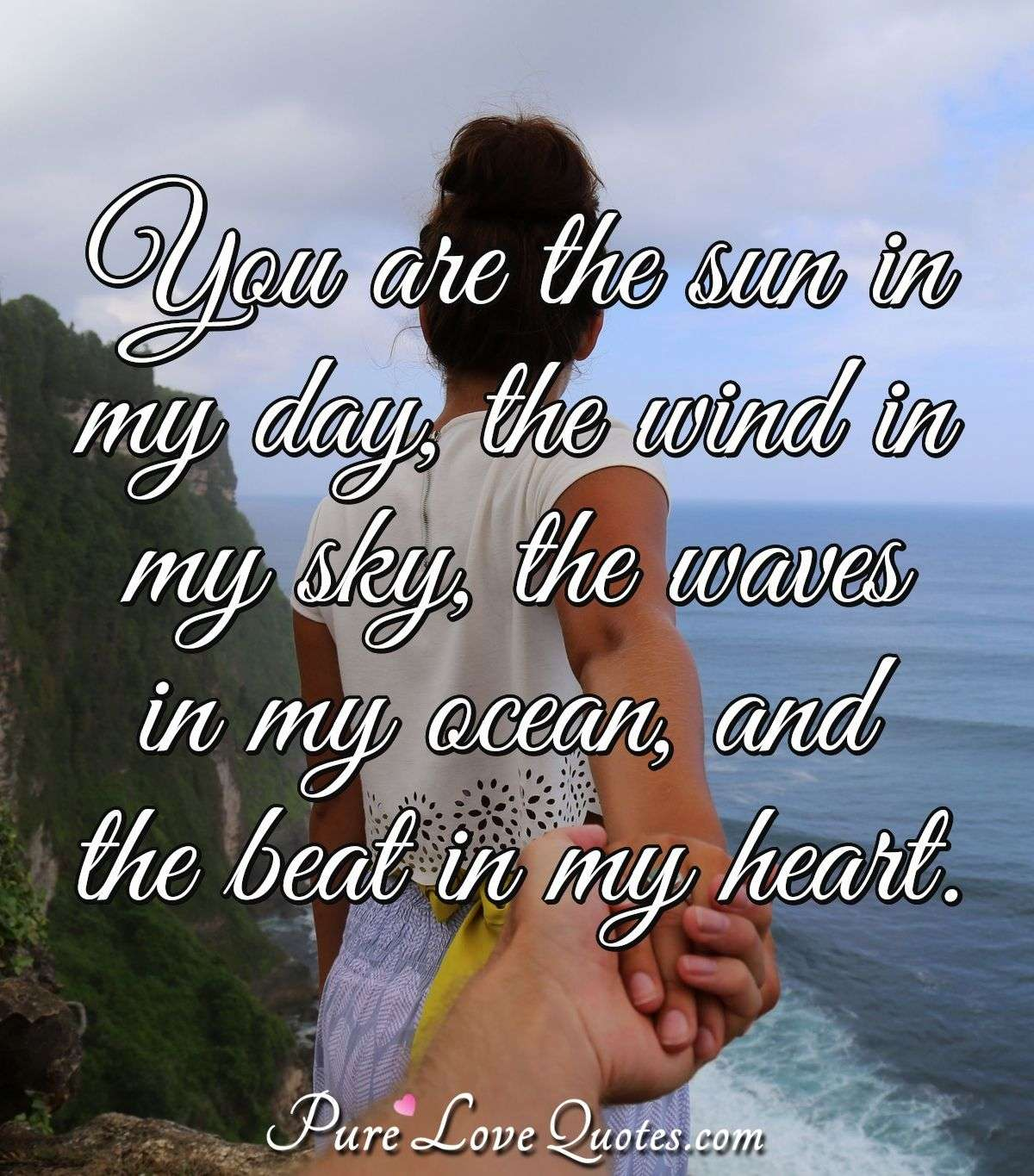 You are the sun in my day, the wind in my sky, the waves in my ocean, and the beat in my heart. - Anonymous
