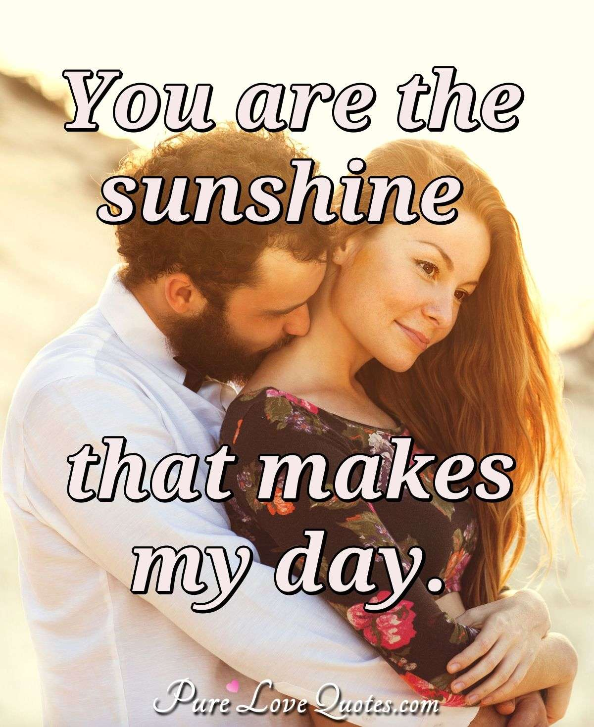 You are the sunshine that makes my day. - Anonymous