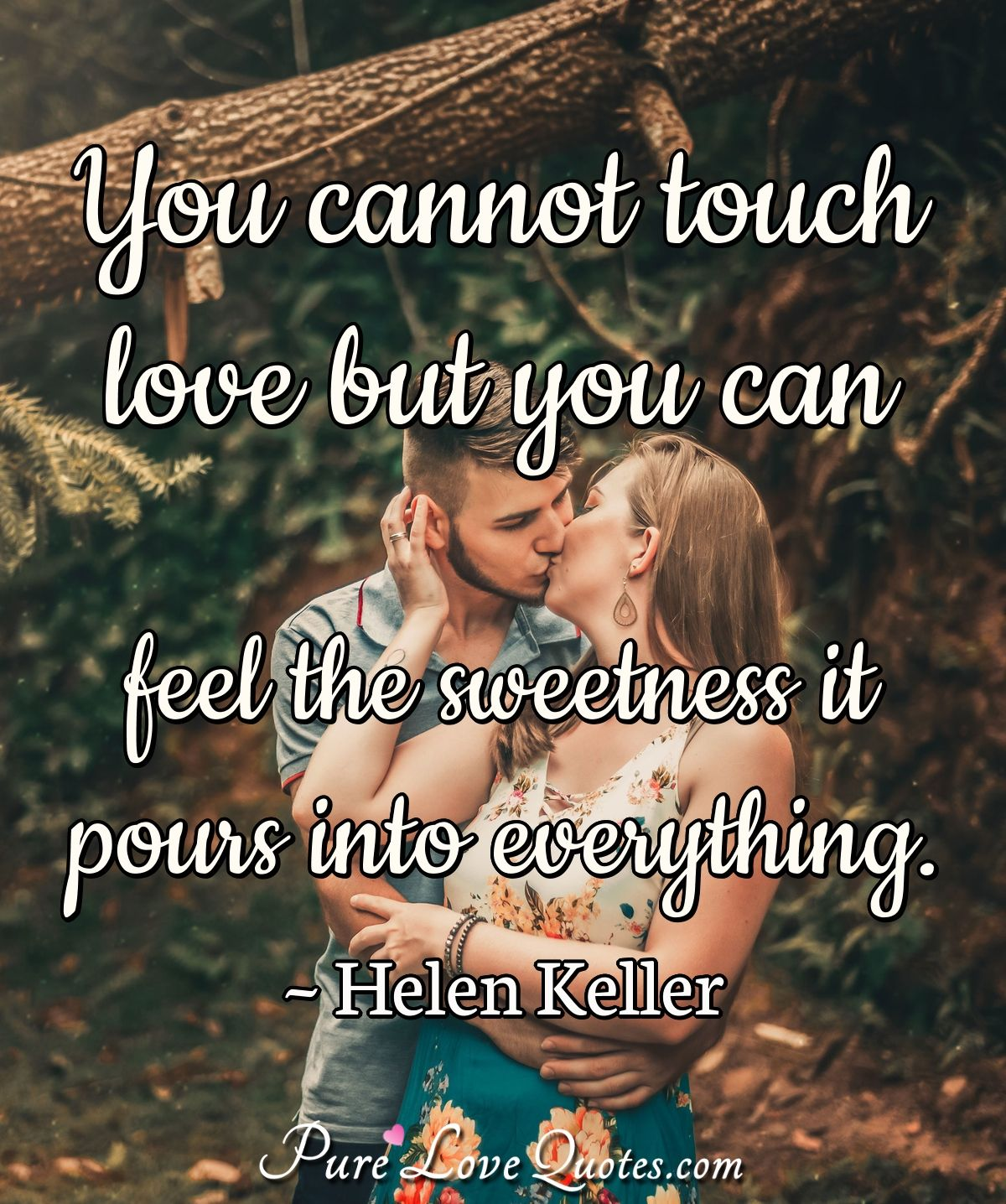 You cannot touch love but you can feel the sweetness it pours into everything. - Helen Keller