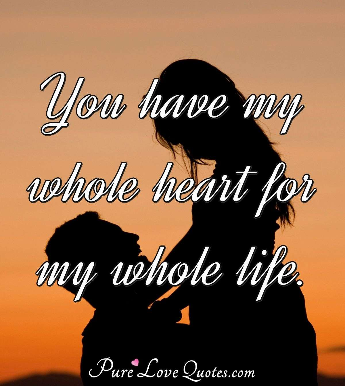 You have my whole heart for my whole life. - Anonymous