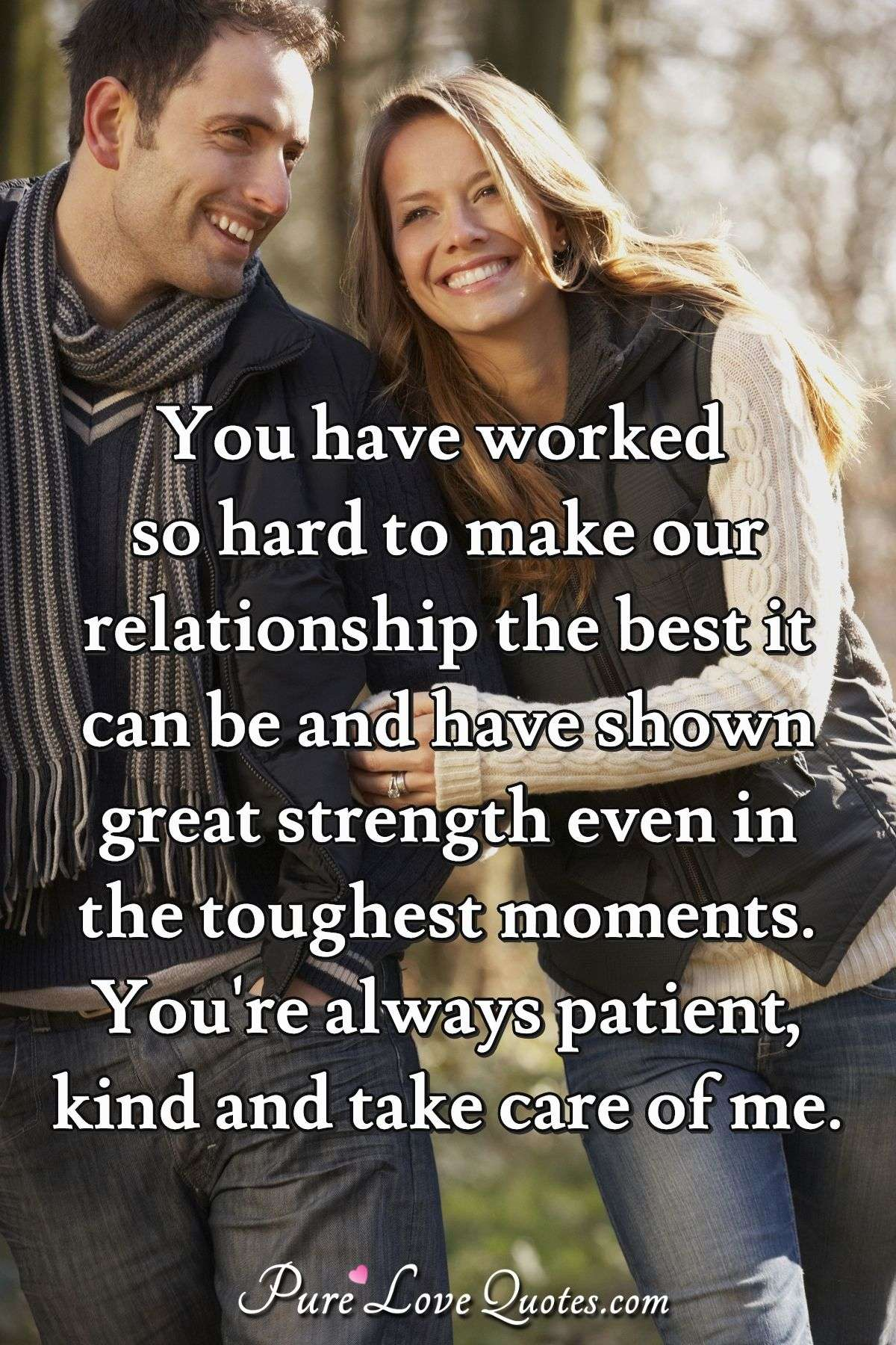 You have worked so hard to make our relationship the best it can be and have shown great strength even in the toughest moments. You're always patient, kind and take care of me. - Anonymous
