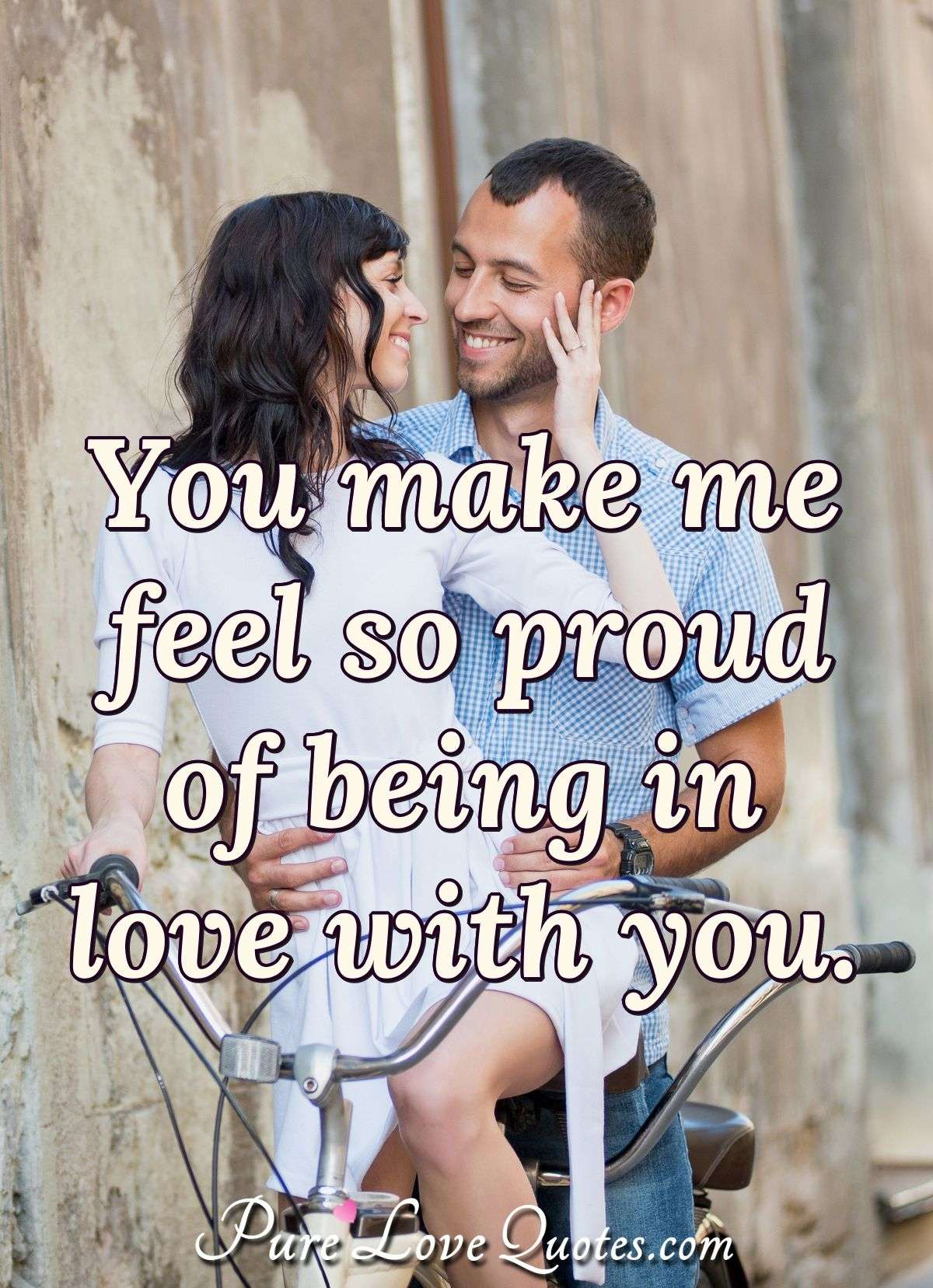 You make me feel so proud of being in love with you. - Anonymous