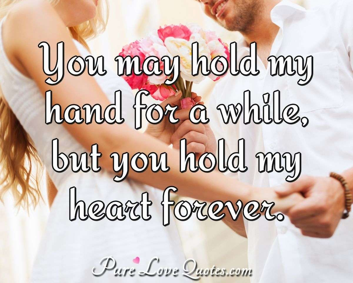 You may hold my hand for a while, but you hold my heart forever. - Anonymous