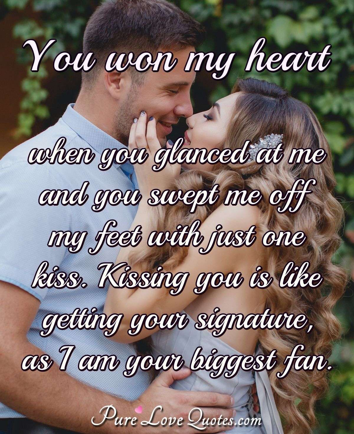 You won my heart when you glanced at me and you swept me off my feet with just one kiss. Kissing you is like getting your signature, as I am your biggest fan. - PureLoveQuotes.com