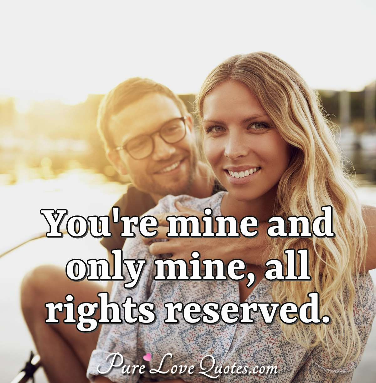 You're mine and only mine, all rights reserved. - Anonymous