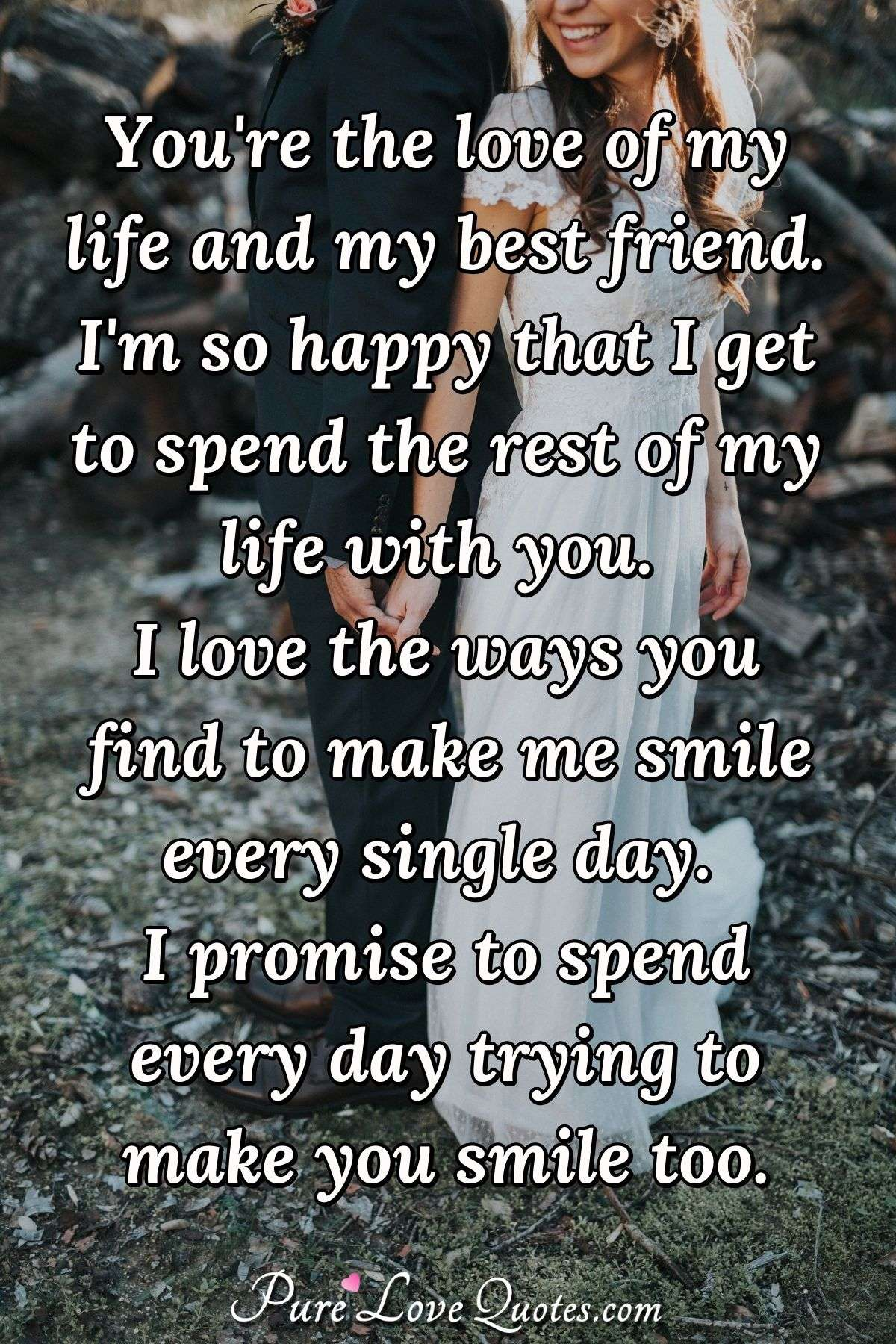 You Re The Love Of My Life And My Best Friend I M So Happy That I Get To Spend Purelovequotes