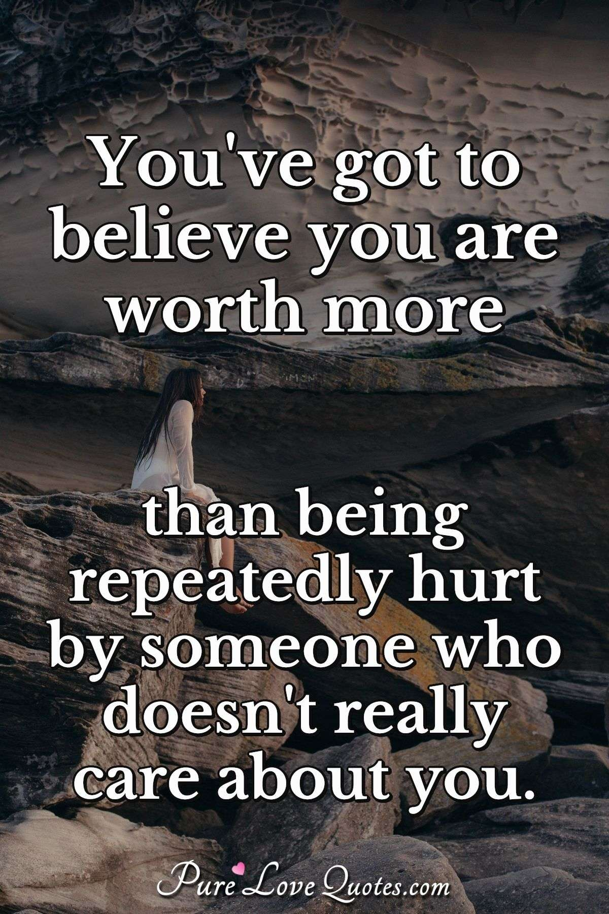You've got to believe you are worth more than being repeatedly hurt by someone who doesn't really care about you. - Anonymous