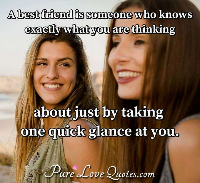 A best friend is someone who knows exactly what you are thinking about just by taking one quick glance at you. - Anonymous