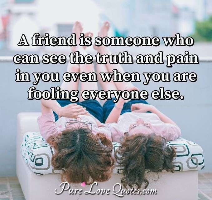 A friend is someone who can see the truth and pain in you even when you are fooling everyone else. - Anonymous