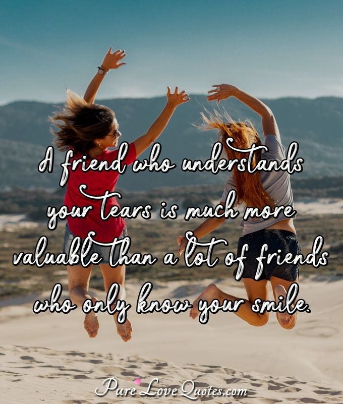 A friend who understands your tears is much more valuable than a lot of friends who only know your smile. - Anonymous