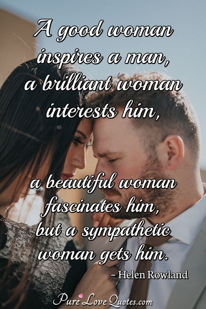 A good woman inspires a man, a brilliant woman interests him, a beautiful woman fascinates him, but a sympathetic woman gets him. - Helen Rowland
