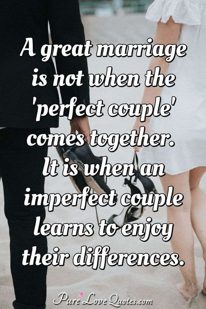 A great marriage is not when the 'perfect couple' comes together. It is when an imperfect couple learns to enjoy their differences. - Anonymous