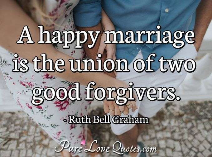 A happy marriage is the union of two good forgivers. - Ruth Bell Graham