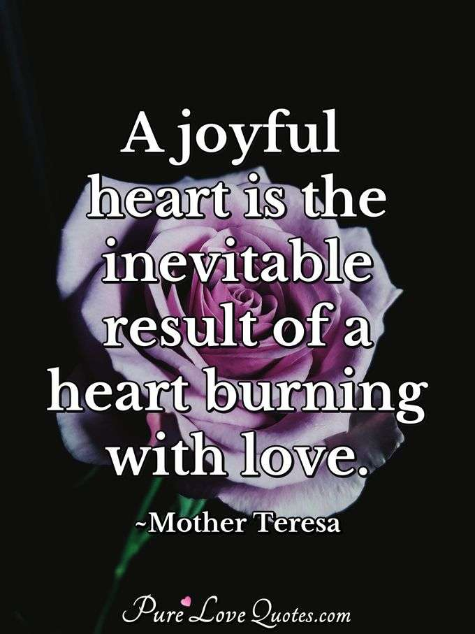 A joyful heart is the inevitable result of a heart burning with love. - Mother Teresa
