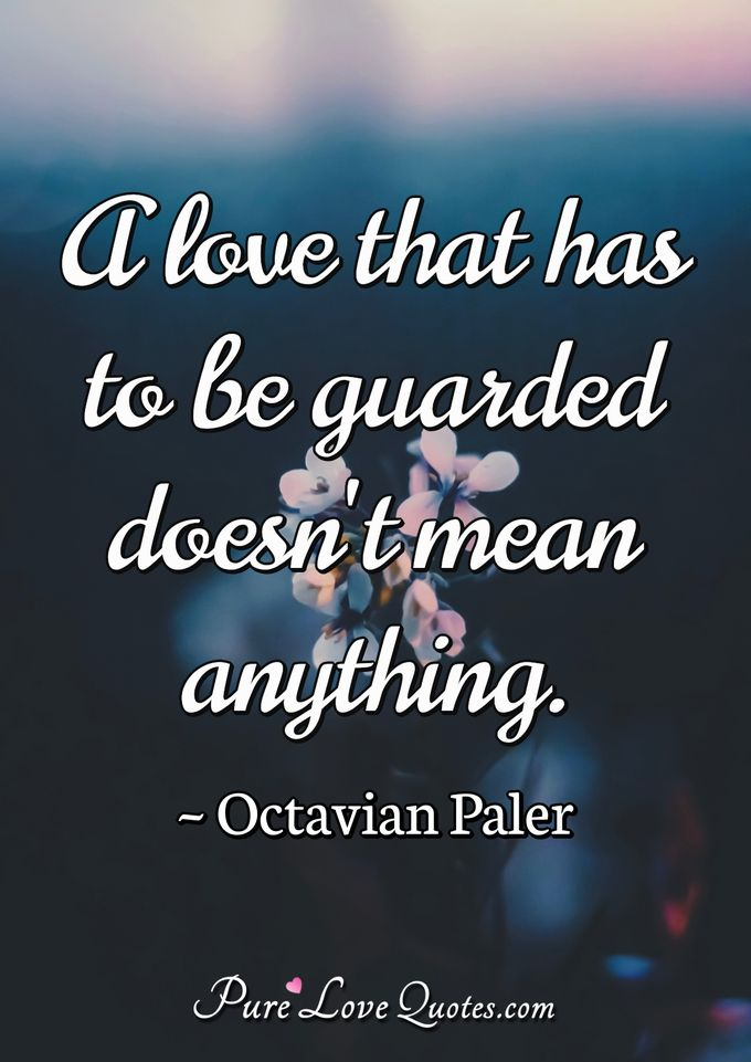 A love that has to be guarded doesn't mean anything. - Octavian Paler