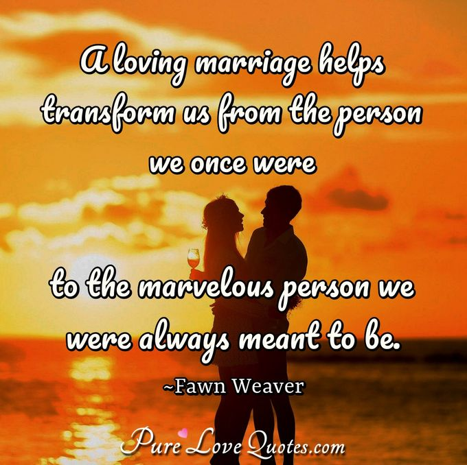 A loving marriage helps transform us from the person we once were to the marvelous person we were always meant to be. - Fawn Weaver