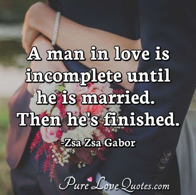 A man in love is incomplete until he is married. Then he's finished. - Zsa Zsa Gabor